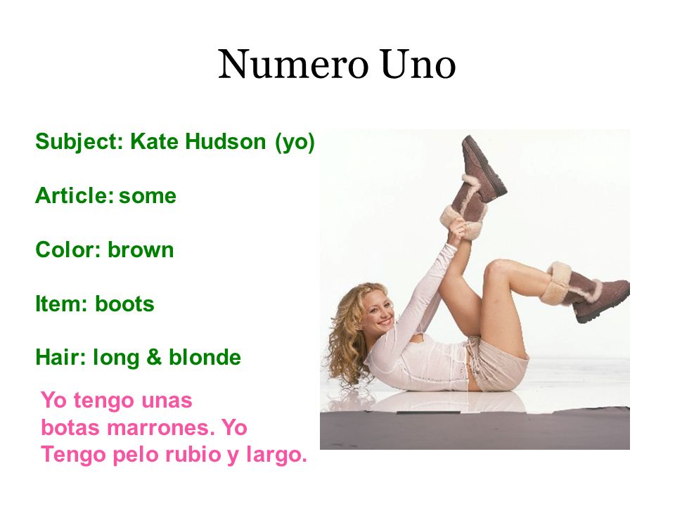 Numero Uno Subject: Kate Hudson (yo) Article: some Color: brown Item: boots Hair: long & blonde Yo tengo unas botas marrones. Yo Tengo pelo rubio y la