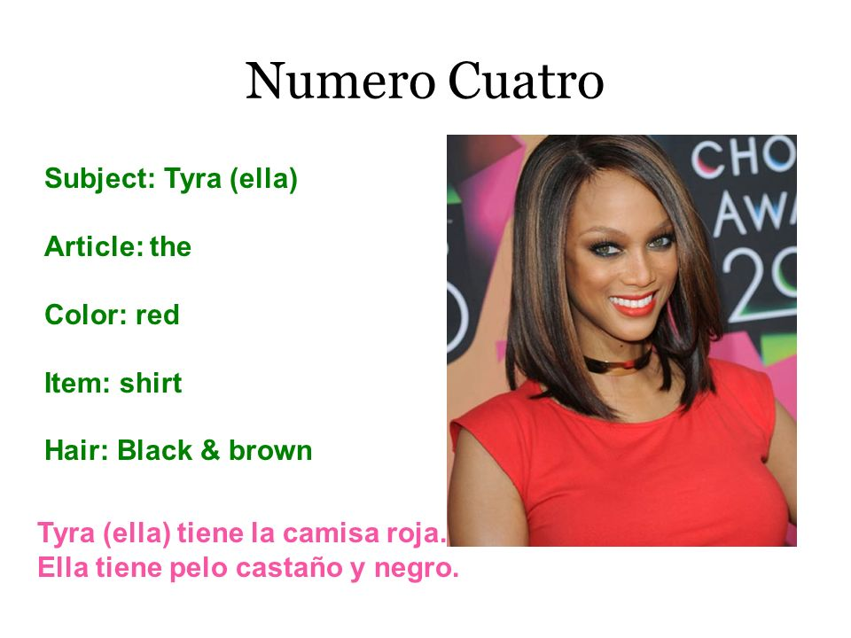 Numero Cuatro Subject: Tyra (ella) Article: the Color: red Item: shirt Hair: Black & brown Tyra (ella) tiene la camisa roja. Ella tiene pelo castaño y