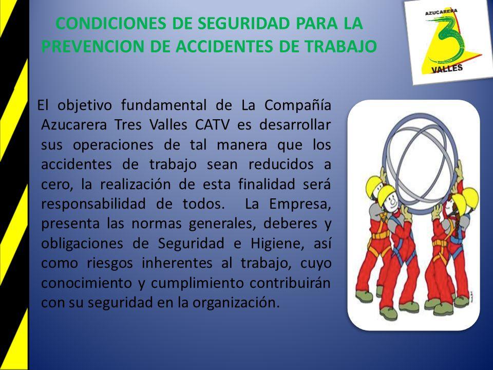 CONDICIONES DE SEGURIDAD PARA LA PREVENCION DE ACCIDENTES DE TRABAJO El objetivo fundamental de La Compañía Azucarera Tres Valles CATV es desarrollar