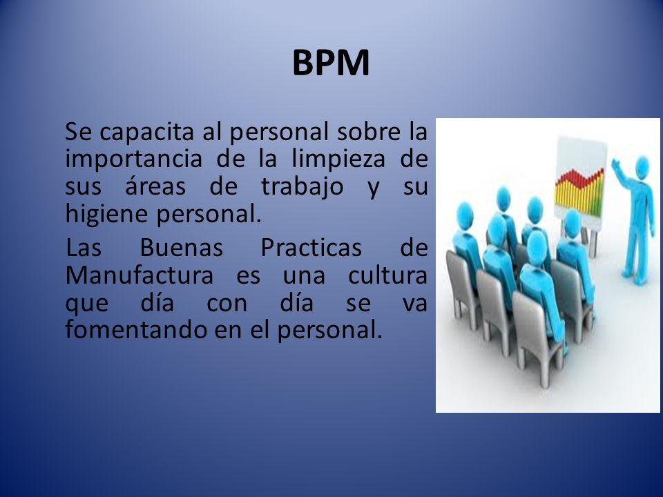 BPM Se capacita al personal sobre la importancia de la limpieza de sus áreas de trabajo y su higiene personal. Las Buenas Practicas de Manufactura es