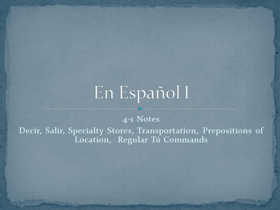 4-1 Notes Decir, Salir, Specialty Stores, Transportation, Prepositions of Location, Regular Tú Commands
