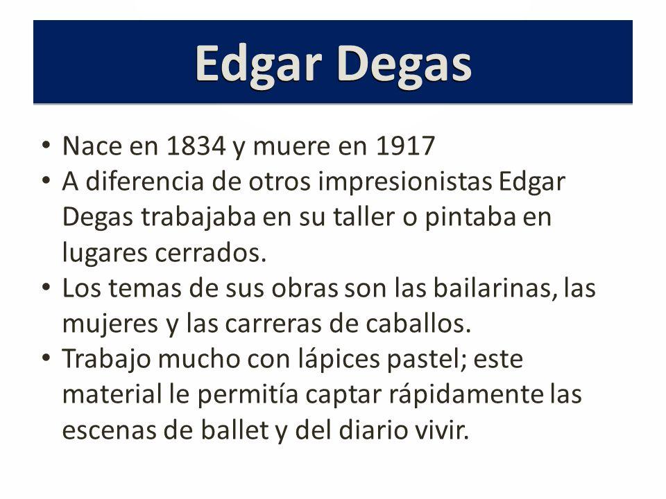 Nace en 1834 y muere en 1917 A diferencia de otros impresionistas Edgar Degas trabajaba en su taller o pintaba en lugares cerrados.