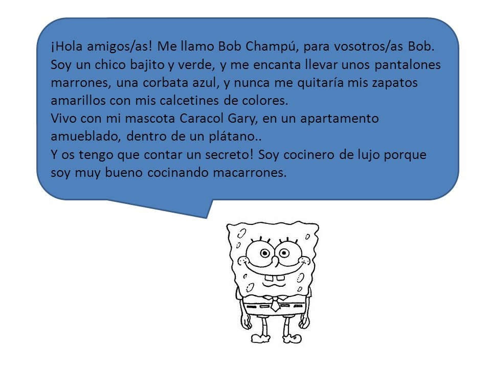 ¡Hola amigos/as! Me llamo Bob Champú, para vosotros/as Bob. Soy un chico bajito y verde, y me encanta llevar unos pantalones marrones, una corbata azu