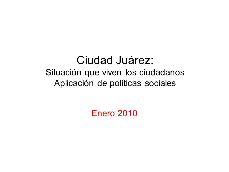 Ciudad Juárez: Situación que viven los ciudadanos Aplicación de políticas sociales Enero 2010