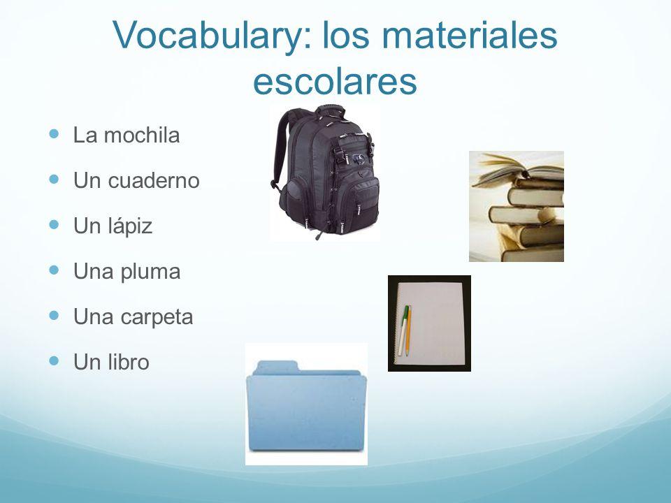 Vocabulary: los materiales escolares La mochila Un cuaderno Un lápiz Una pluma Una carpeta Un libro