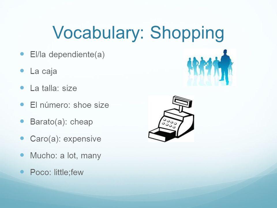Vocabulary: Shopping El/la dependiente(a) La caja La talla: size El número: shoe size Barato(a): cheap Caro(a): expensive Mucho: a lot, many Poco: little;few