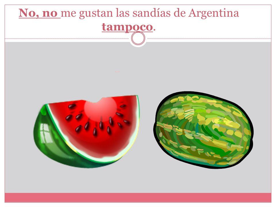 No, no me gustan las sandías de Argentina tampoco.