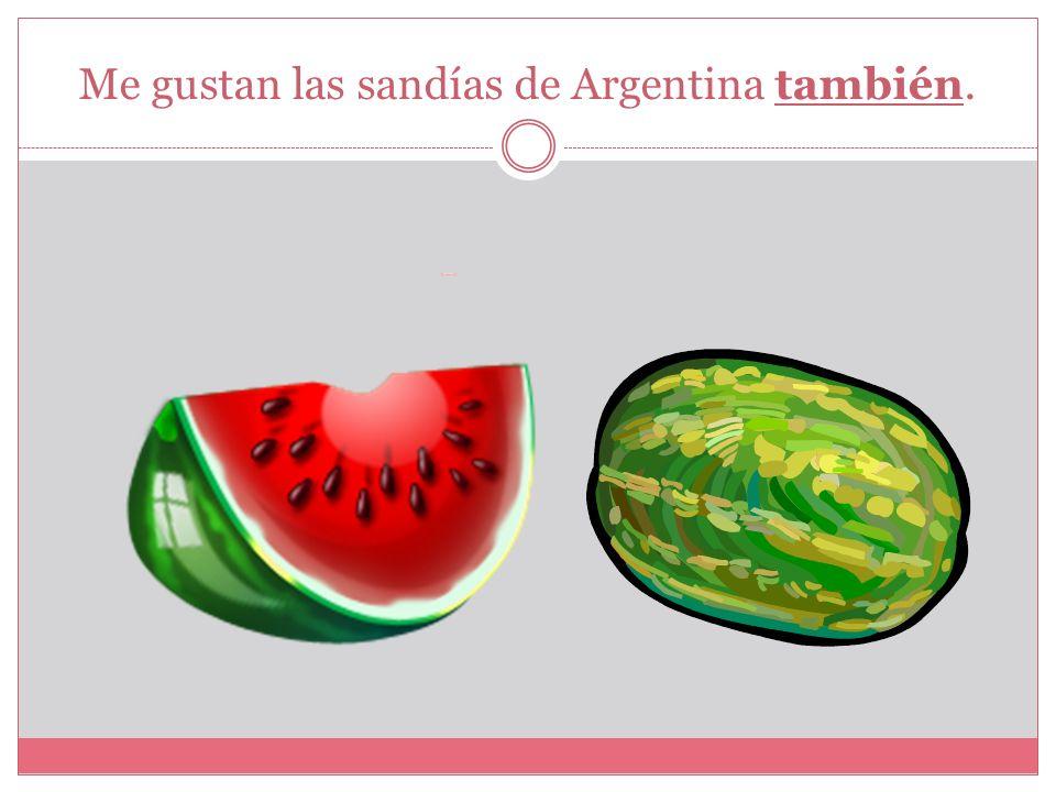 Me gustan las sandías de Argentina también.