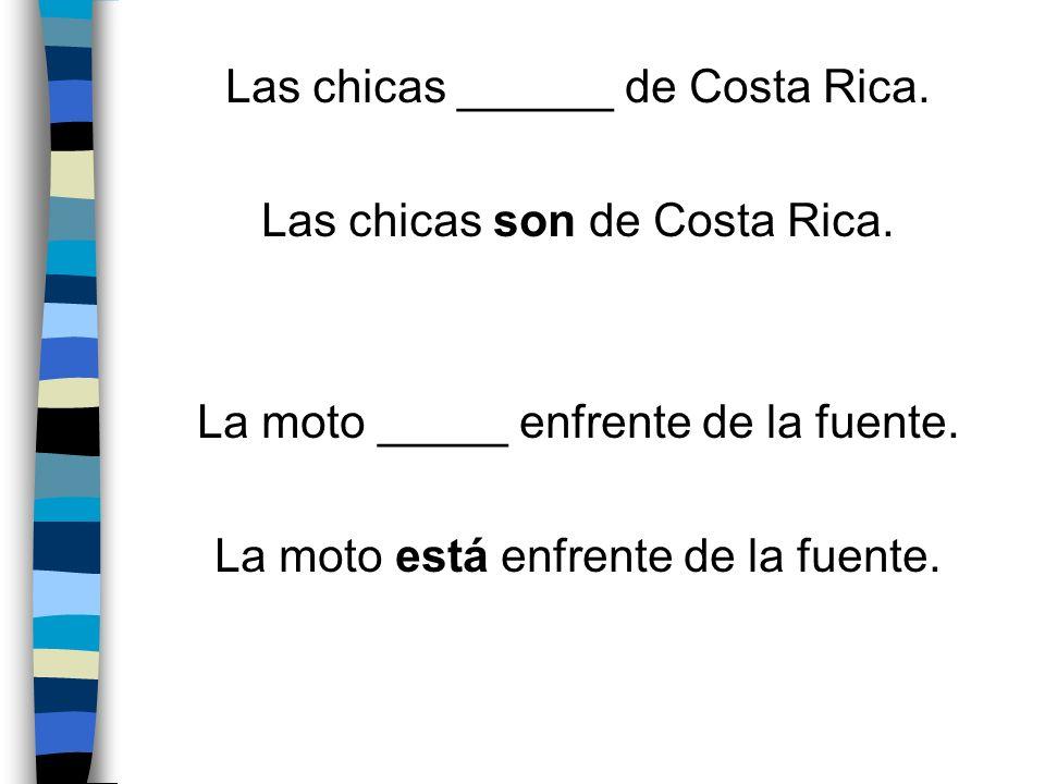 Las chicas ______ de Costa Rica. Las chicas son de Costa Rica. La moto _____ enfrente de la fuente. La moto está enfrente de la fuente.