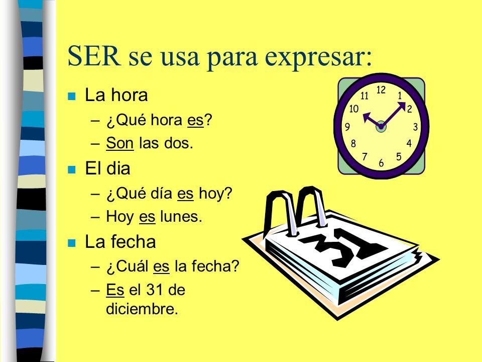 SER se usa para expresar: n La hora –¿Qué hora es? –Son las dos. n El dia –¿Qué día es hoy? –Hoy es lunes. n La fecha –¿Cuál es la fecha? –Es el 31 de