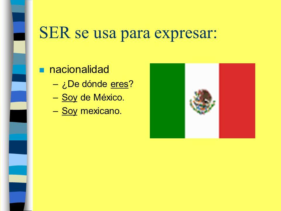 SER se usa para expresar: n nacionalidad –¿De dónde eres? –Soy de México. –Soy mexicano.