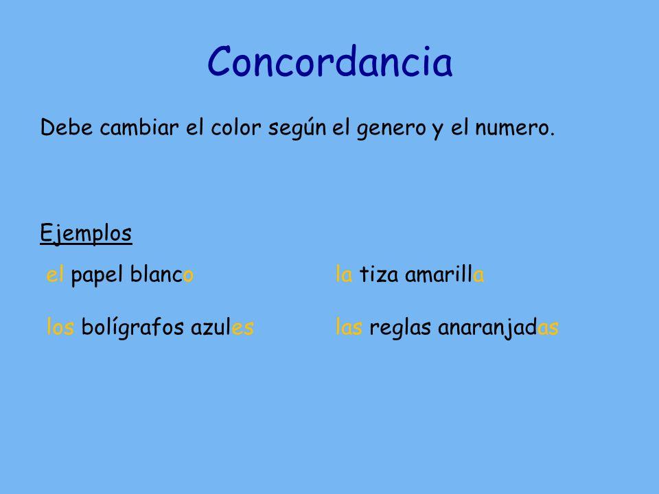 Concordancia Debe cambiar el color según el genero y el numero. Ejemplos el papel blanco los bolígrafos azules la tiza amarilla las reglas anaranjadas