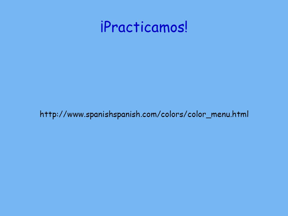 ¡Practicamos! http://www.spanishspanish.com/colors/color_menu.html