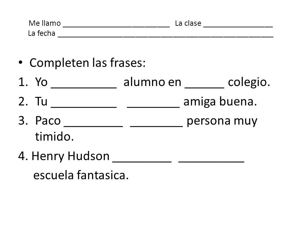 Me llamo __________________________ La clase _________________ La fecha ____________________________________________________ Completen las frases: 1.Y