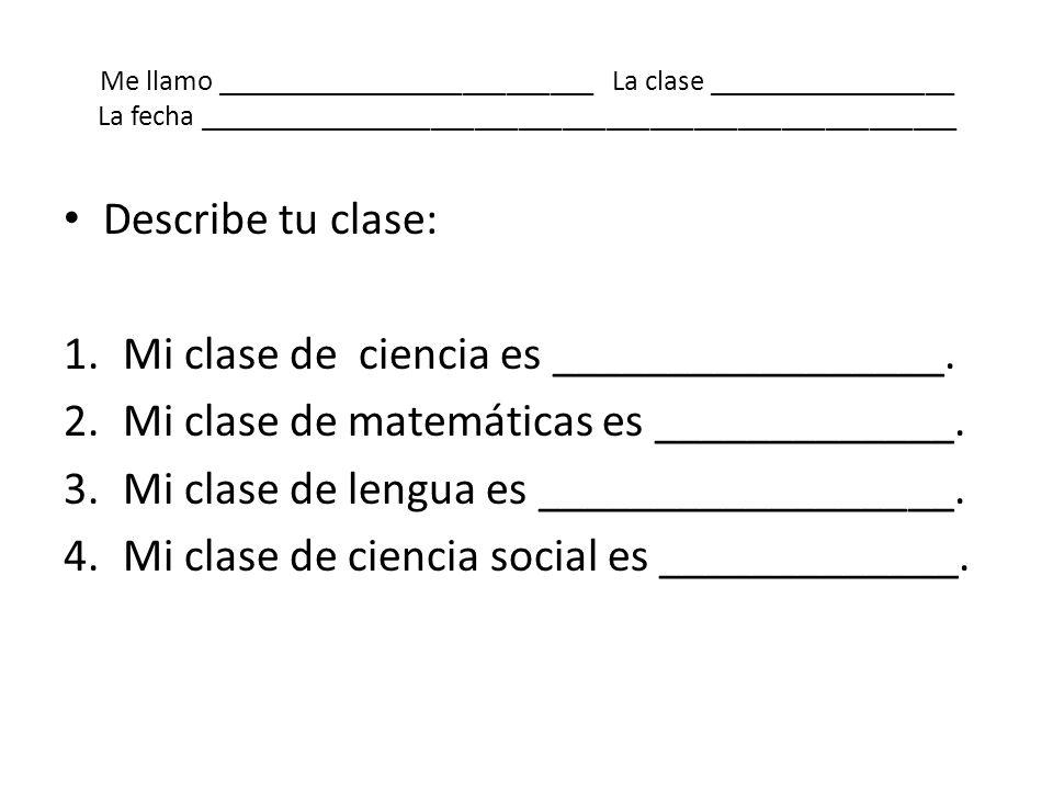 Me llamo __________________________ La clase _________________ La fecha ____________________________________________________ Describe tu clase: 1.Mi c