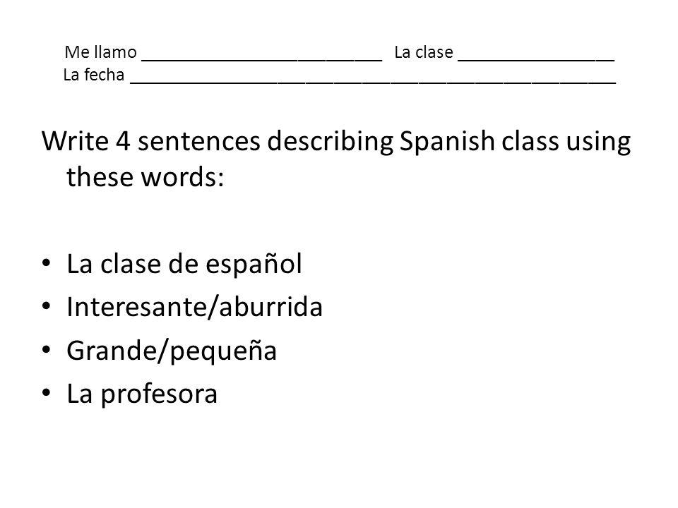 Me llamo __________________________ La clase _________________ La fecha ____________________________________________________ Write 4 sentences describ