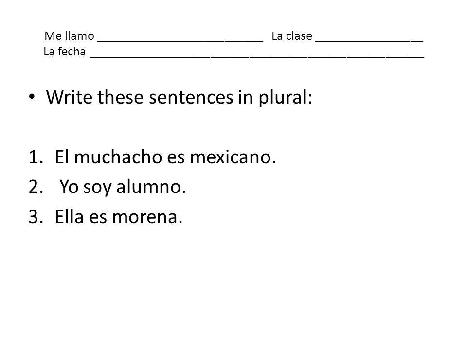 Me llamo __________________________ La clase _________________ La fecha ____________________________________________________ Write these sentences in