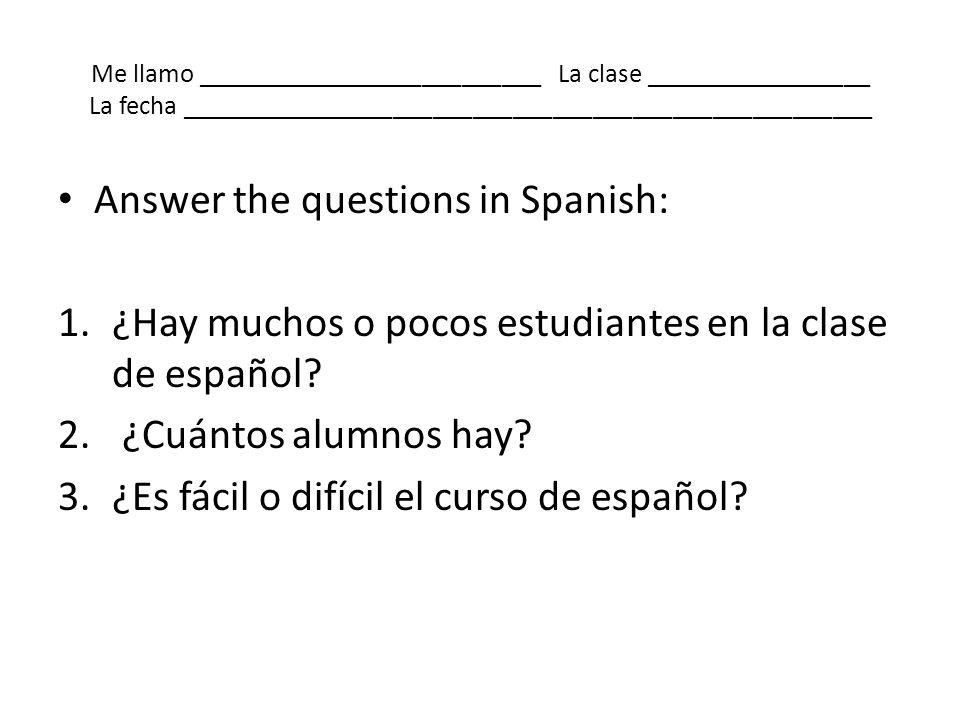 Me llamo __________________________ La clase _________________ La fecha ____________________________________________________ Answer the questions in S
