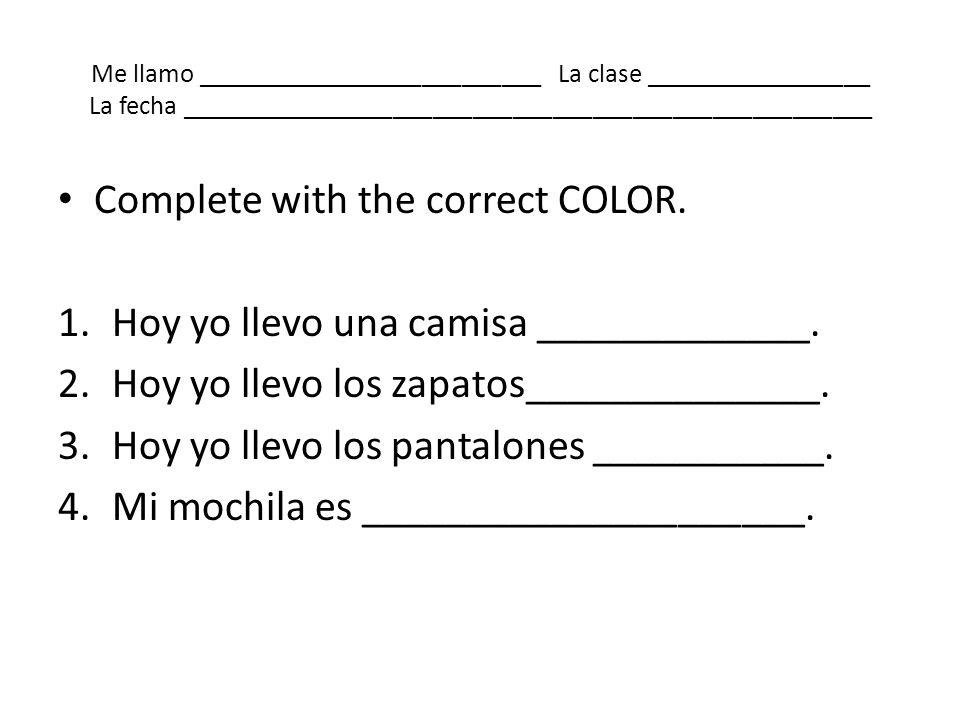 Me llamo __________________________ La clase _________________ La fecha ____________________________________________________ Complete with the correct