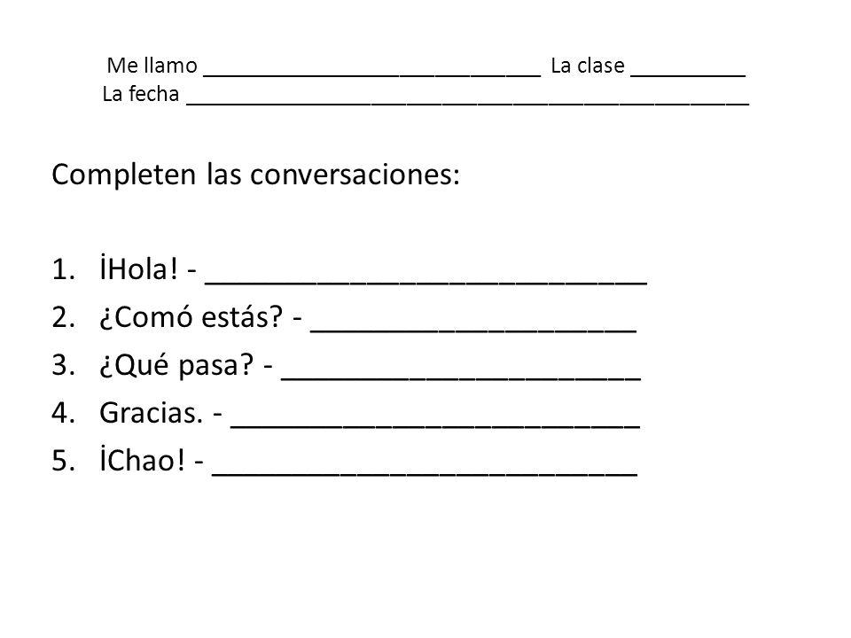 Me llamo _____________________________ La clase __________ La fecha ________________________________________________ Completen las conversaciones: 1.İ