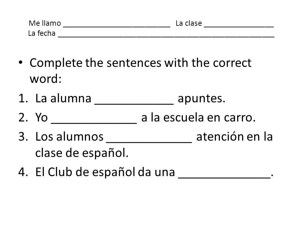 Me llamo __________________________ La clase _________________ La fecha ____________________________________________________ Complete the sentences wi