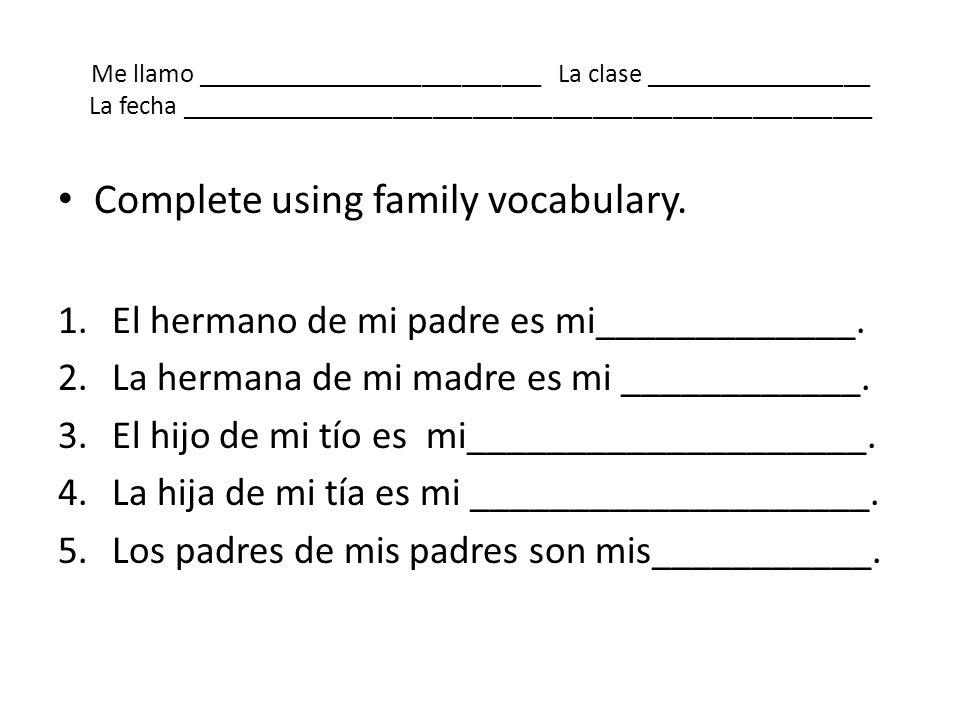 Me llamo __________________________ La clase _________________ La fecha ____________________________________________________ Complete using family voc