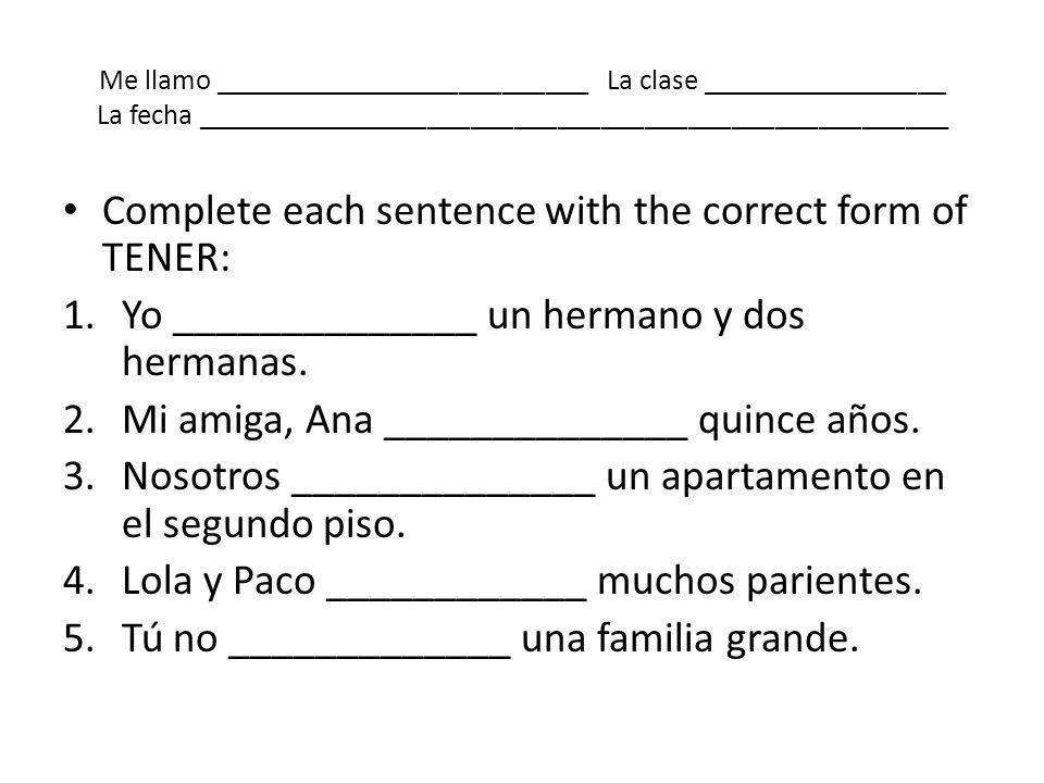 Me llamo __________________________ La clase _________________ La fecha ____________________________________________________ Complete each sentence wi