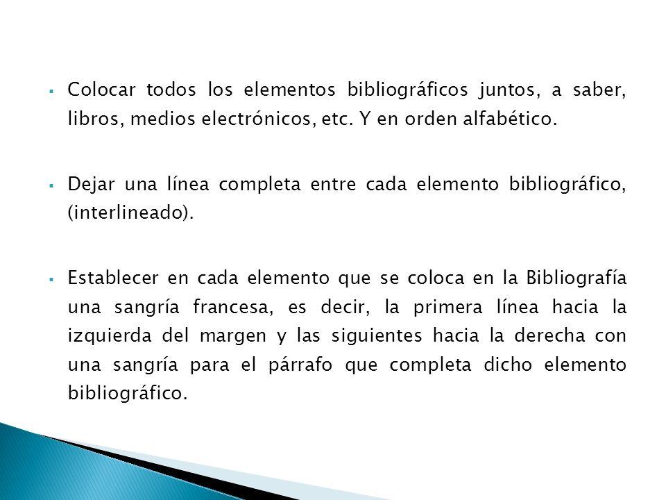 Colocar todos los elementos bibliográficos juntos, a saber, libros, medios electrónicos, etc. Y en orden alfabético. Dejar una línea completa entre ca