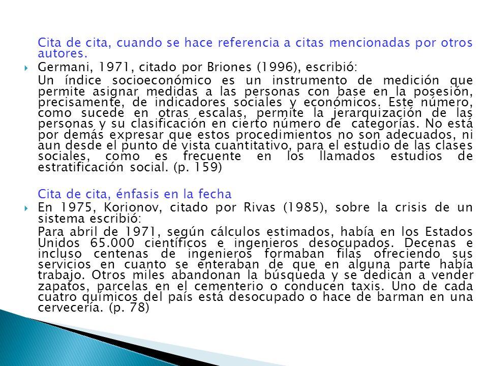 Cita de cita, cuando se hace referencia a citas mencionadas por otros autores. Germani, 1971, citado por Briones (1996), escribió: Un índice socioecon