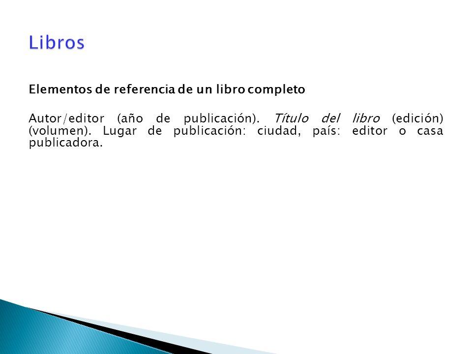 Elementos de referencia de un libro completo Autor/editor (año de publicación). Título del libro (edición) (volumen). Lugar de publicación: ciudad, pa