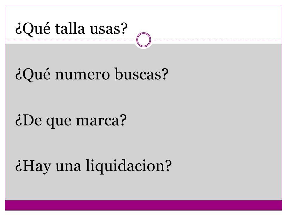¿Qué talla usas? ¿Qué numero buscas? ¿De que marca? ¿Hay una liquidacion?
