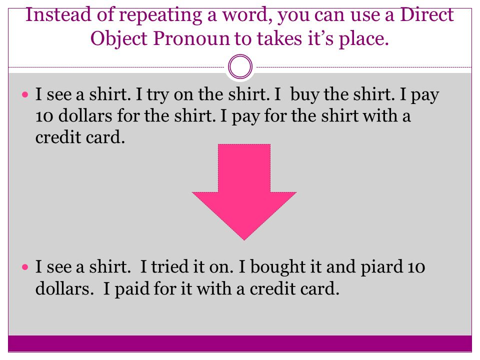 Instead of repeating a word, you can use a Direct Object Pronoun to takes its place.