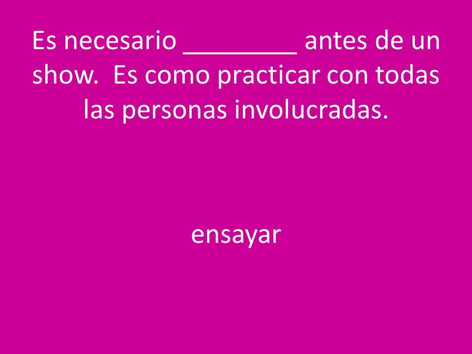 Es necesario ________ antes de un show. Es como practicar con todas las personas involucradas. ensayar