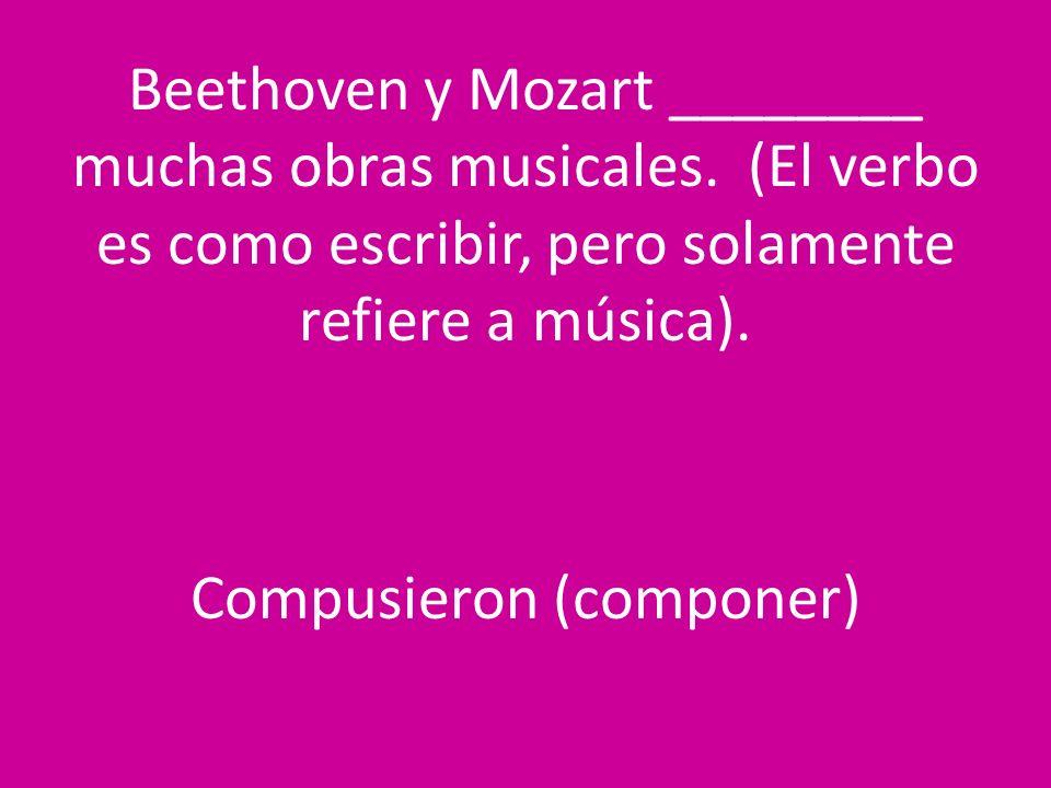 Beethoven y Mozart ________ muchas obras musicales. (El verbo es como escribir, pero solamente refiere a música). Compusieron (componer)