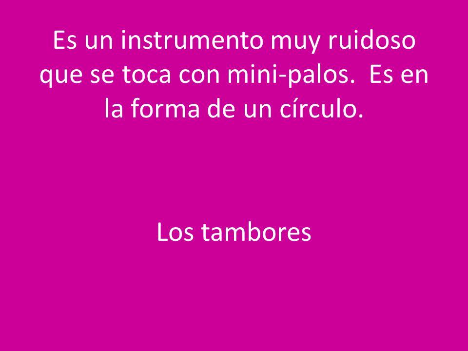 Es un instrumento muy ruidoso que se toca con mini-palos. Es en la forma de un círculo. Los tambores