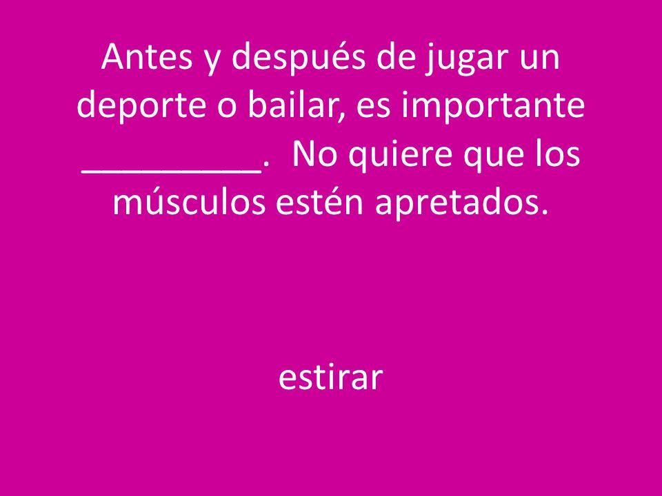 Antes y después de jugar un deporte o bailar, es importante _________. No quiere que los músculos estén apretados. estirar