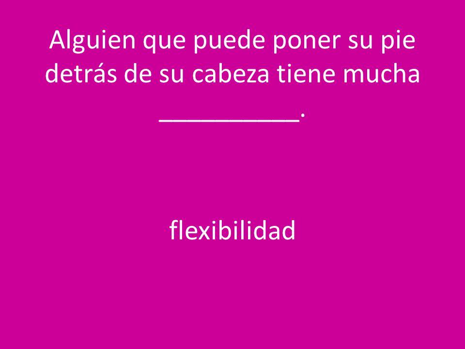 Alguien que puede poner su pie detrás de su cabeza tiene mucha __________. flexibilidad