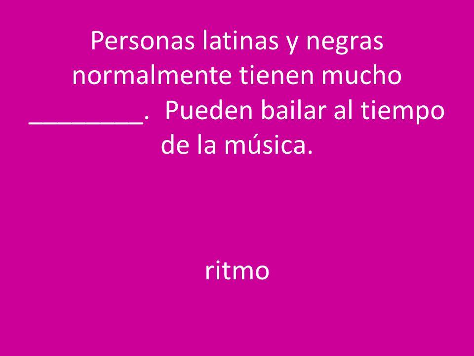 Personas latinas y negras normalmente tienen mucho ________. Pueden bailar al tiempo de la música. ritmo