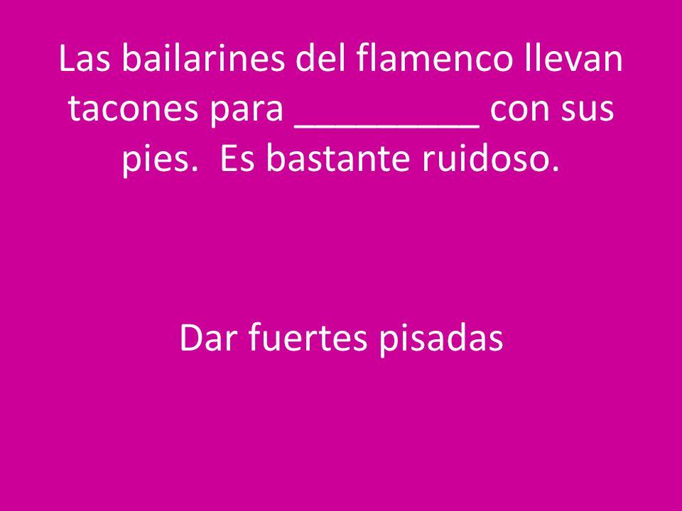Las bailarines del flamenco llevan tacones para _________ con sus pies. Es bastante ruidoso. Dar fuertes pisadas