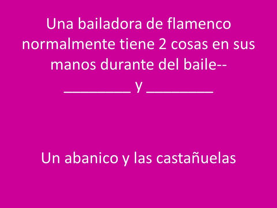 Una bailadora de flamenco normalmente tiene 2 cosas en sus manos durante del baile-- ________ y ________ Un abanico y las castañuelas