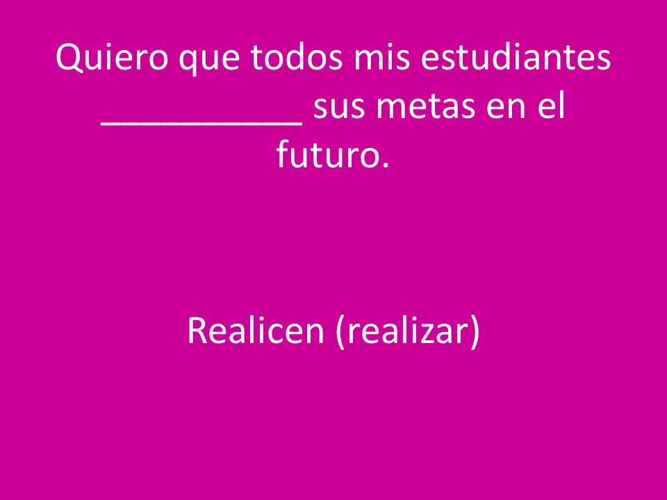 Quiero que todos mis estudiantes __________ sus metas en el futuro. Realicen (realizar)