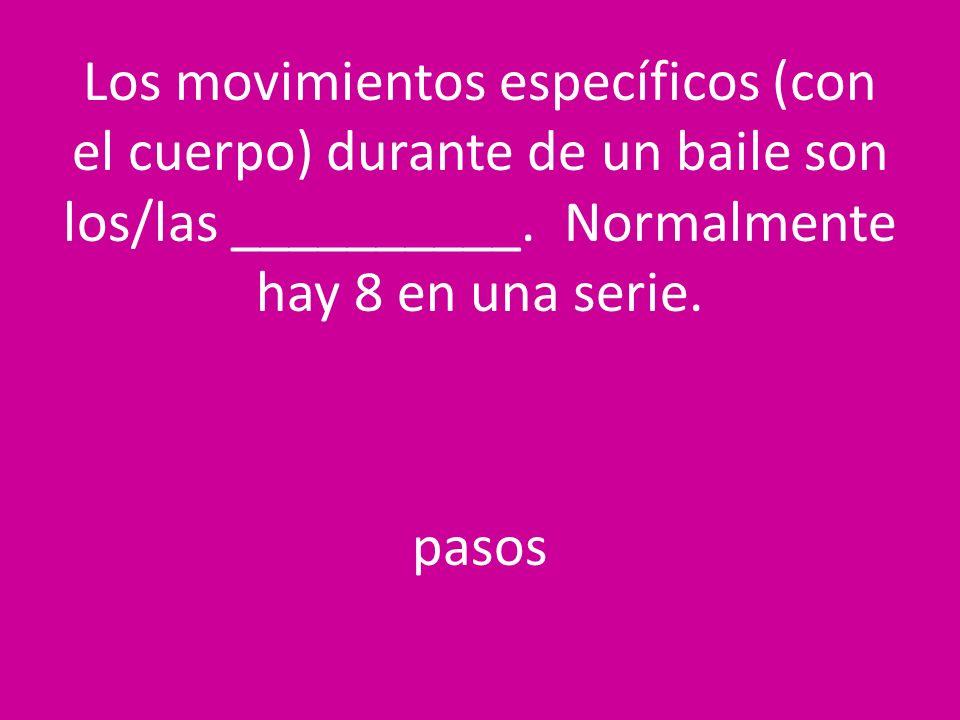 Los movimientos específicos (con el cuerpo) durante de un baile son los/las __________. Normalmente hay 8 en una serie. pasos