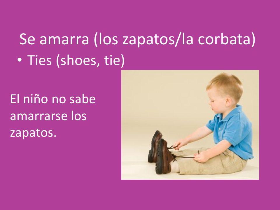 Se amarra (los zapatos/la corbata) Ties (shoes, tie) El niño no sabe amarrarse los zapatos.