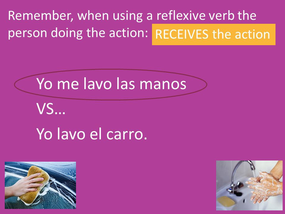 Remember, when using a reflexive verb the person doing the action: RECEIVES the action Yo me lavo las manos VS… Yo lavo el carro.