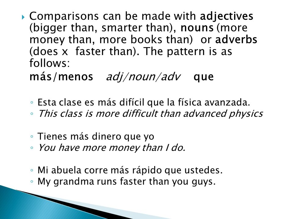 Comparisons can be made with adjectives (bigger than, smarter than), nouns (more money than, more books than) or adverbs (does x faster than).