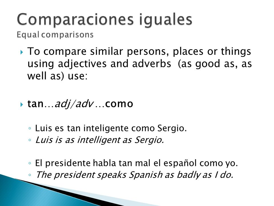 To compare similar persons, places or things using adjectives and adverbs (as good as, as well as) use: tan…adj/adv …como Luis es tan inteligente como Sergio.