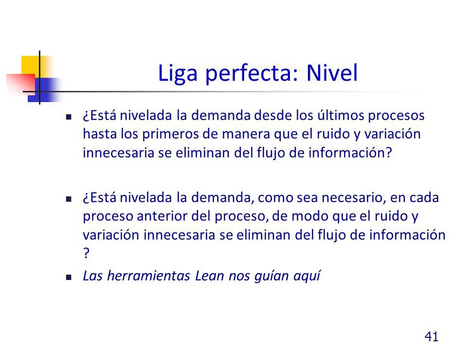 Liga perfecta: Nivel ¿Está nivelada la demanda desde los últimos procesos hasta los primeros de manera que el ruido y variación innecesaria se eliminan del flujo de información.