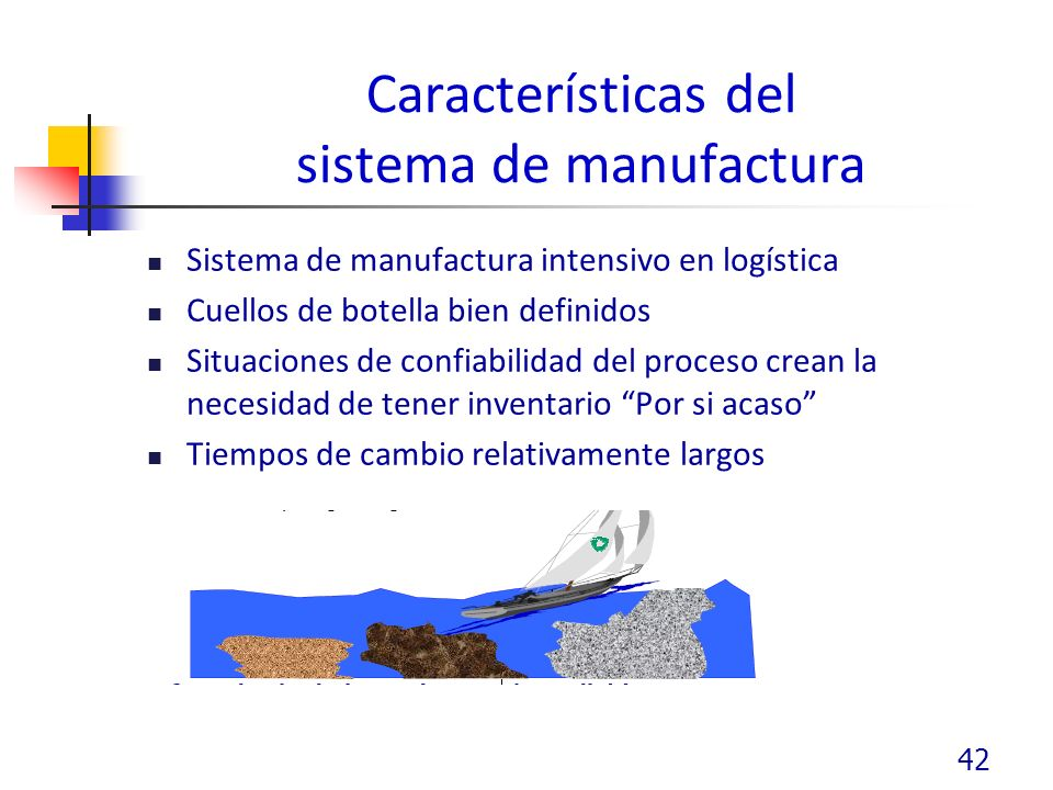 Características del sistema de manufactura Sistema de manufactura intensivo en logística Cuellos de botella bien definidos Situaciones de confiabilidad del proceso crean la necesidad de tener inventario Por si acaso Tiempos de cambio relativamente largos 42