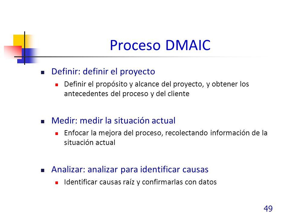 Proceso DMAIC Definir: definir el proyecto Definir el propósito y alcance del proyecto, y obtener los antecedentes del proceso y del cliente Medir: medir la situación actual Enfocar la mejora del proceso, recolectando información de la situación actual Analizar: analizar para identificar causas Identificar causas raíz y confirmarlas con datos 49