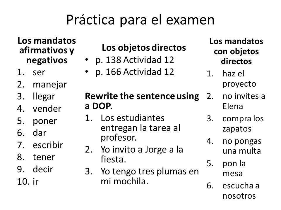 Práctica para el examen Los mandatos afirmativos y negativos 1.ser 2.manejar 3.llegar 4.vender 5.poner 6.dar 7.escribir 8.tener 9.decir 10.ir Los obje